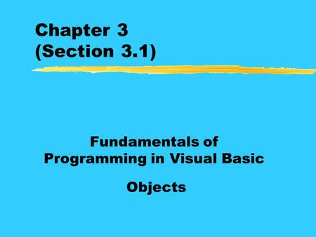 Chapter 3 (Section 3.1) Fundamentals of Programming in Visual Basic Objects.