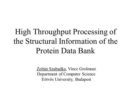 High Throughput Processing of the Structural Information of the Protein Data Bank Zoltán Szabadka, Vince Grolmusz Department of Computer Science Eötvös.