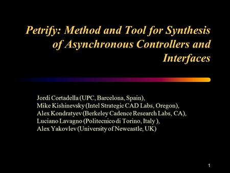 1 Petrify: Method and Tool for Synthesis of Asynchronous Controllers and Interfaces Jordi Cortadella (UPC, Barcelona, Spain), Mike Kishinevsky (Intel Strategic.