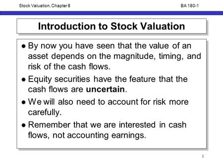 BA 180-1Stock Valuation, Chapter 8 1 Introduction to Stock Valuation By now you have seen that the value of an asset depends on the magnitude, timing,