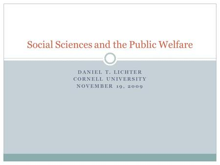 DANIEL T. LICHTER CORNELL UNIVERSITY NOVEMBER 19, 2009 Social Sciences and the Public Welfare.