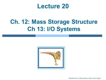 Modified from Silberschatz, Galvin and Gagne Lecture 20 Ch. 12: Mass Storage Structure Ch 13: I/O Systems.