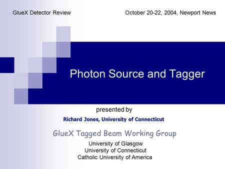 Photon Source and Tagger Richard Jones, University of Connecticut GlueX Detector ReviewOctober 20-22, 2004, Newport News presented by GlueX Tagged Beam.