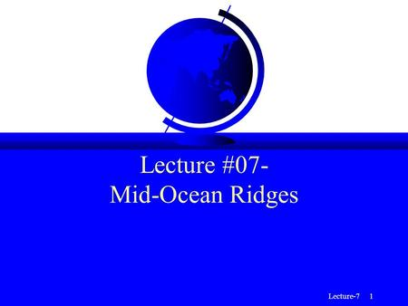 Lecture-7 1 Lecture #07- Mid-Ocean Ridges. Lecture-7 2 Mid-Ocean Ridges (MOR) F Mid-Ocean ridges are divergent plate boundaries; these are regions where.