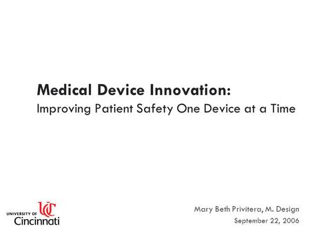 Medical Device Innovation: Improving Patient Safety One Device at a Time Mary Beth Privitera, M. Design September 22, 2006.