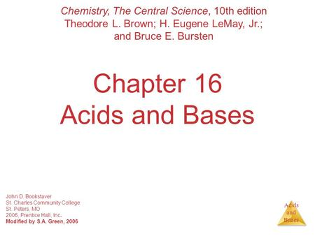 Acids and Bases Chapter 16 Acids and Bases John D. Bookstaver St. Charles Community College St. Peters, MO 2006, Prentice Hall, Inc. Modified by S.A. Green,