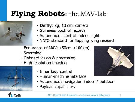 1 AE - Control and Simulation – Micro Air Vehicle laboratory Flying Robots : the MAV-lab - Delfly: 3g, 10 cm, camera - Guinness book of records - Autonomous.