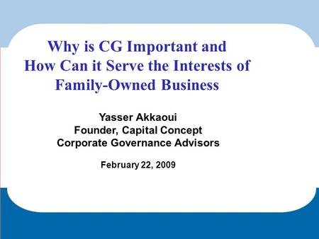 Yasser Akkaoui Founder, Capital Concept Corporate Governance Advisors February 22, 2009 Why is CG Important and How Can it Serve the Interests of Family-Owned.