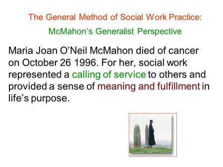 The General Method of Social Work Practice: McMahon's Generalist Perspective Maria Joan O'Neil McMahon died of cancer on October 26 1996. For her, social.