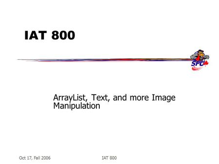 Oct 17, Fall 2006IAT 800 ArrayList, Text, and more Image Manipulation.