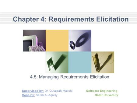 Chapter 4: Requirements Elicitation 4.5: Managing Requirements Elicitation Supervised by: Dr. Qutaibah Malluhi Software Engineering Done by: Sarah Al-Aqailly.