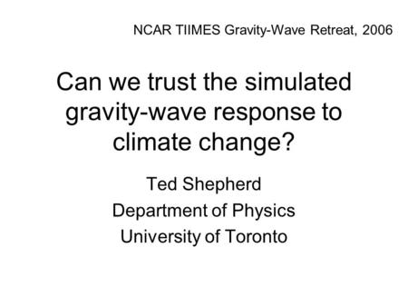 Can we trust the simulated gravity-wave response to climate change? Ted Shepherd Department of Physics University of Toronto NCAR TIIMES Gravity-Wave Retreat,
