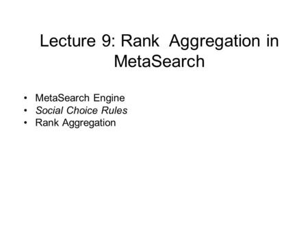 Lecture 9: Rank Aggregation in MetaSearch MetaSearch Engine Social Choice Rules Rank Aggregation.