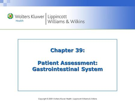 Copyright © 2009 Wolters Kluwer Health | Lippincott Williams & Wilkins Chapter 39: Patient Assessment: Gastrointestinal System.