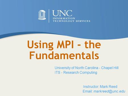 Using MPI - the Fundamentals University of North Carolina - Chapel Hill ITS - Research Computing Instructor: Mark Reed