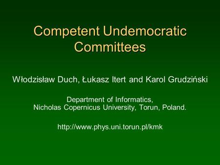 Competent Undemocratic Committees Włodzisław Duch, Łukasz Itert and Karol Grudziński Department of Informatics, Nicholas Copernicus University, Torun,