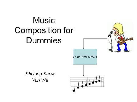 Music Composition for Dummies Shi Ling Seow Yun Wu OUR PROJECT.