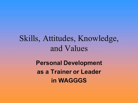 Skills, Attitudes, Knowledge, and Values Personal Development as a Trainer or Leader in WAGGGS.