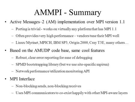 AMMPI - Summary Active Messages–2 (AM) implementation over MPI version 1.1 –Porting is trivial - works on virtually any platform that has MPI 1.1 –Often.