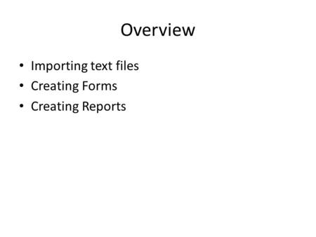 Overview Importing text files Creating Forms Creating Reports.