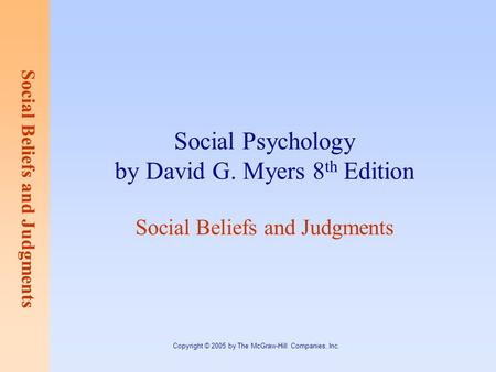 Social Beliefs and Judgments Copyright © 2005 by The McGraw-Hill Companies, Inc. Social Psychology by David G. Myers 8 th Edition Social Beliefs and Judgments.