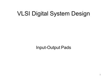 1 VLSI Digital System Design Input-Output Pads. 2 Input-Output Pad Design I-O pad design is highly specialized –Requires circuit design experience –Requires.