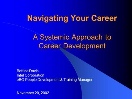 Navigating Your Career A Systemic Approach to Career Development Bettina Davis Intel Corporation eBG People Development & Training Manager November 20,