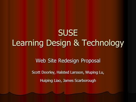 SUSE Learning Design & Technology Web Site Redesign Proposal Scott Doorley, Halsted Larsson, Wuping Lu, Huiping Liao, James Scarborough.