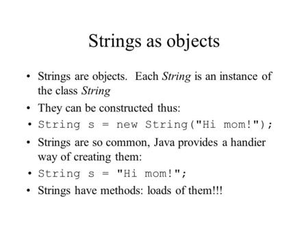 Strings as objects Strings are objects. Each String is an instance of the class String They can be constructed thus: String s = new String(Hi mom!);