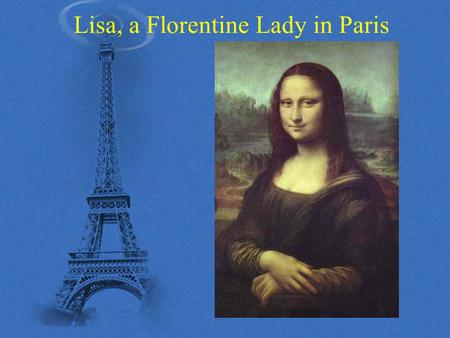 Lisa, a Florentine Lady in Paris. 2015/6/29Dr. Montoneri2 Outline Introduction Part I. Leonardo and Lisa A. Da Vinci as a painter B. Who is Mona? C. Leonardo.