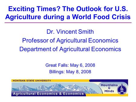 Exciting Times? The Outlook for U.S. Agriculture during a World Food Crisis Dr. Vincent Smith Professor of Agricultural Economics Department of Agricultural.