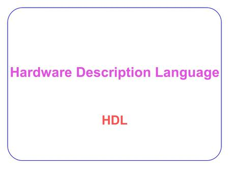 Hardware Description Language HDL. 2 Hardware Description Language HDL  Describes circuits and systems in text. −As a software program.  Can be processed.