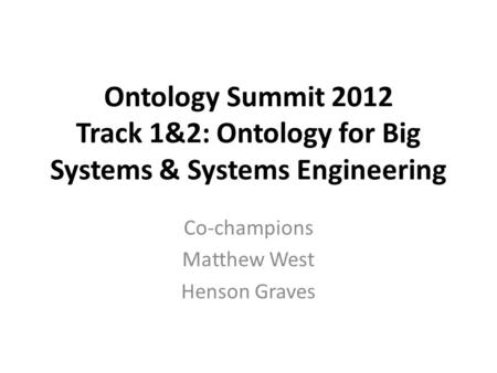 Ontology Summit 2012 Track 1&2: Ontology for Big Systems & Systems Engineering Co-champions Matthew West Henson Graves.