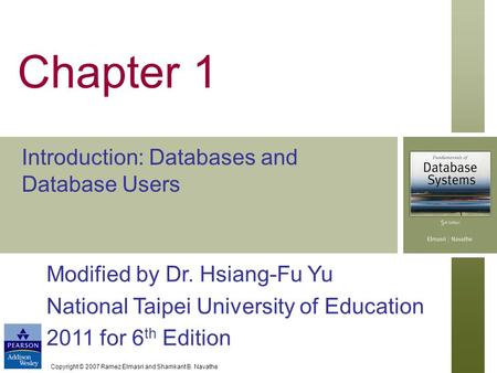 Copyright © 2007 Ramez Elmasri and Shamkant B. Navathe Chapter 1 Introduction: Databases and Database Users Modified by Dr. Hsiang-Fu Yu National Taipei.