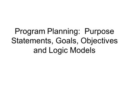 Program Planning: Purpose Statements, Goals, Objectives and Logic Models.