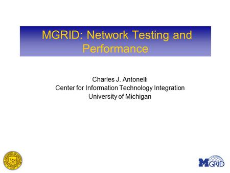 MGRID: Network Testing and Performance Charles J. Antonelli Center for Information Technology Integration University of Michigan.