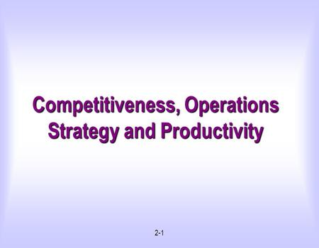 2-1 Competitiveness, Operations Strategy and Productivity.