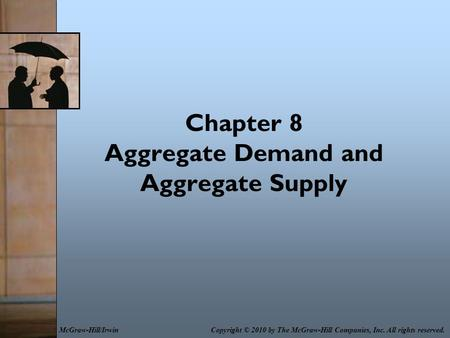 Chapter 8 Aggregate Demand and Aggregate Supply Copyright © 2010 by The McGraw-Hill Companies, Inc. All rights reserved.McGraw-Hill/Irwin.