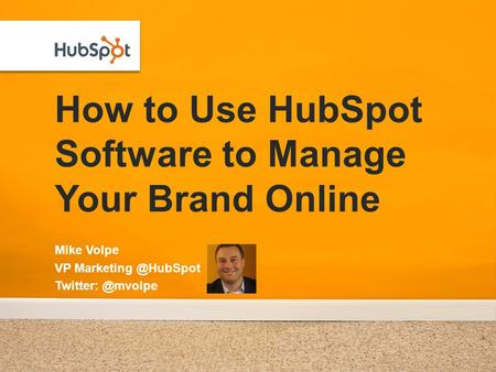 How to Use HubSpot Software to Manage Your Brand Online Mike Volpe VP