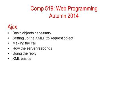 Comp 519: Web Programming Autumn 2014 Ajax Basic objects necessary Setting up the XMLHttpRequest object Making the call How the server responds Using the.