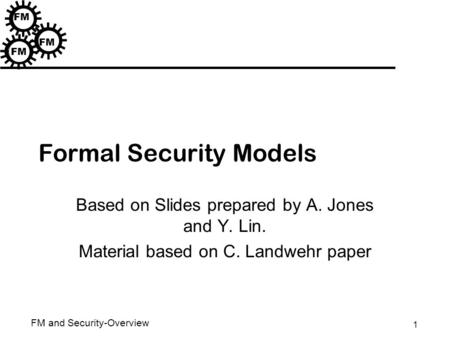 1 FM and Security-Overview FM Formal Security Models Based on Slides prepared by A. Jones and Y. Lin. Material based on C. Landwehr paper.