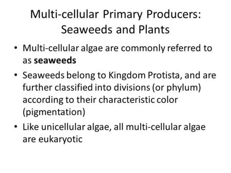 Multi-cellular Primary Producers: Seaweeds and Plants Multi-cellular algae are commonly referred to as seaweeds Seaweeds belong to Kingdom Protista, and.