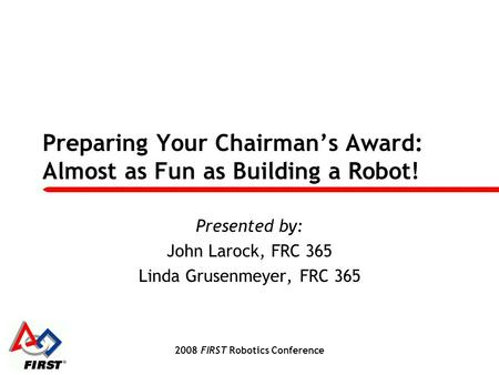2008 FIRST Robotics Conference Preparing Your Chairman's Award: Almost as Fun as Building a Robot! Presented by: John Larock, FRC 365 Linda Grusenmeyer,