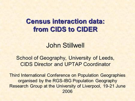 Census interaction data: from CIDS to CIDER Census interaction data: from CIDS to CIDER John Stillwell School of Geography, University of Leeds, CIDS Director.