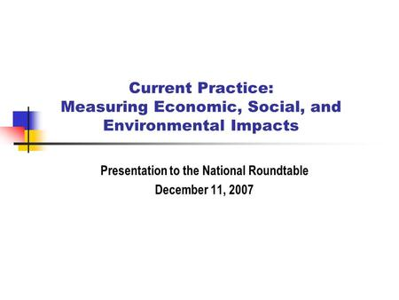Current Practice: Measuring Economic, Social, and Environmental Impacts Presentation to the National Roundtable December 11, 2007.