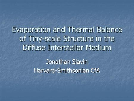 Evaporation and Thermal Balance of Tiny-scale Structure in the Diffuse Interstellar Medium Jonathan Slavin Harvard-Smithsonian CfA.