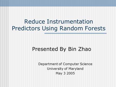 Reduce Instrumentation Predictors Using Random Forests Presented By Bin Zhao Department of Computer Science University of Maryland May 3 2005.