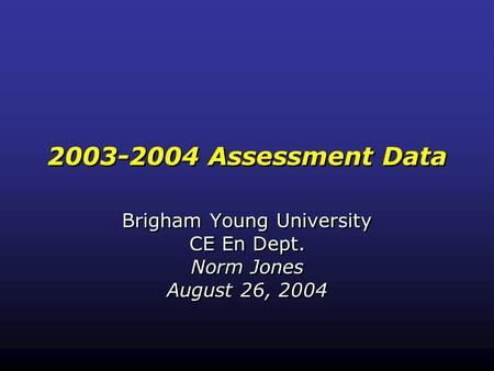2003-2004 Assessment Data Brigham Young University CE En Dept. Norm Jones August 26, 2004 Brigham Young University CE En Dept. Norm Jones August 26, 2004.