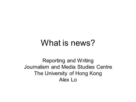 What is news? Reporting and Writing Journalism and Media Studies Centre The University of Hong Kong Alex Lo.