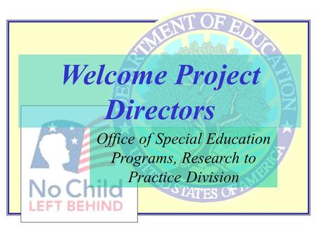 Office of Special Education Programs, Research to Practice Division Welcome Project Directors.